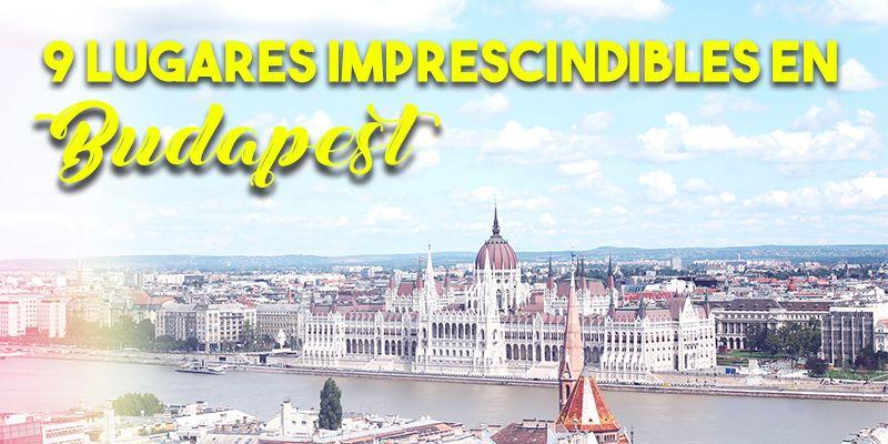 9 lugares imprescindibles en Budapest